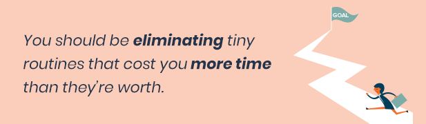 Eliminate routines that cost you more time than they're worth.