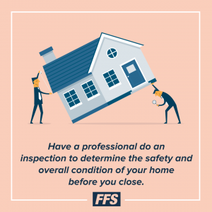 Have an inspector determine the safety of your home before you close.